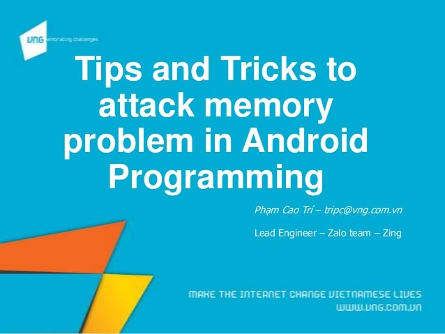 Tips and Tricks to attack memory problem in Android Programming Phạm Cao Trí – tripc@vng.com.vn Lead Engineer – Zalo team ...
