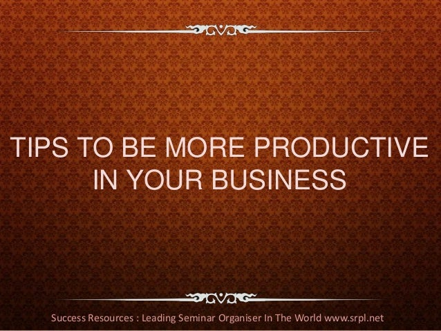 TIPS TO BE MORE PRODUCTIVE      IN YOUR BUSINESS  Success Resources : Leading Seminar Organiser In The World www.srpl.net
