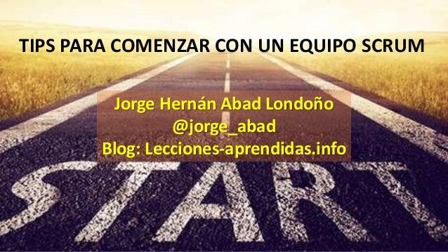 TIPS PARA COMENZAR CON UN EQUIPO SCRUM Jorge Hernán Abad Londoño @jorge_abad Blog: Lecciones-aprendidas.info