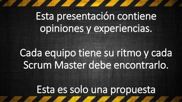 Esta presentación contiene opiniones y experiencias. Cada equipo tiene su ritmo y cada Scrum Master debe encontrarlo. Esta...