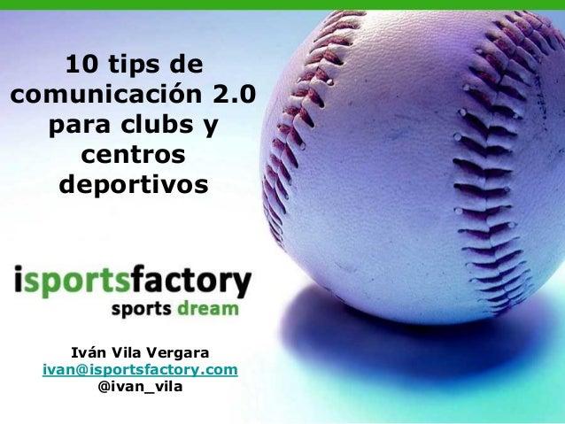 10 tips de comunicación 2.0 para clubs y centros deportivos Iván Vila Vergara ivan@isportsfactory.com @ivan_vila