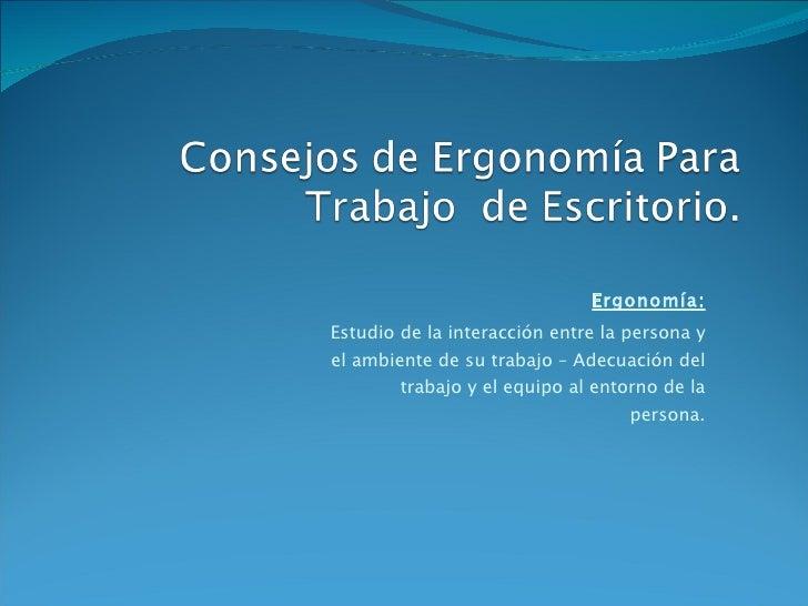 Ergonomía: Estudio de la interacción entre la persona y el ambiente de su trabajo – Adecuación del trabajo y el equipo al ...