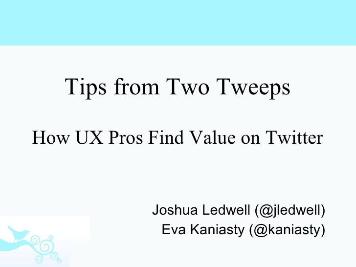 Tips from Two Tweeps How UX Pros Find Value on Twitter Joshua Ledwell (@jledwell) Eva Kaniasty (@kaniasty)