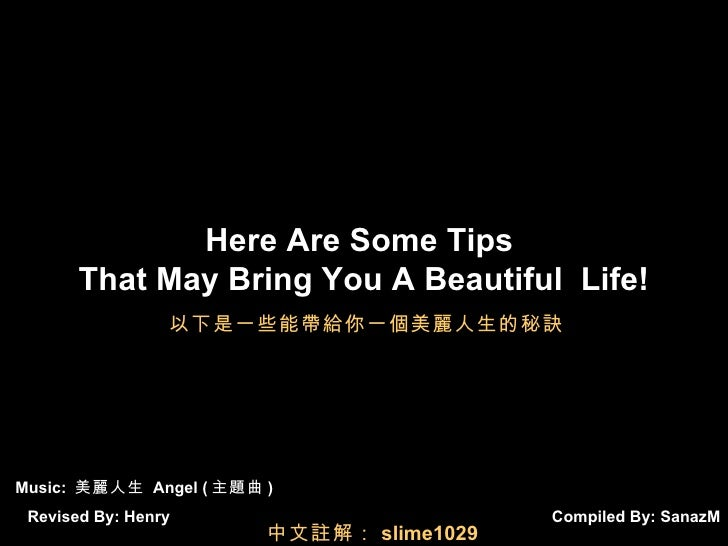 Compiled By:  SanazM Here Are Some Tips  That May Bring You A Beautiful  Life! Music:  美麗人生  Angel ( 主題曲 ) Revised By: Hen...