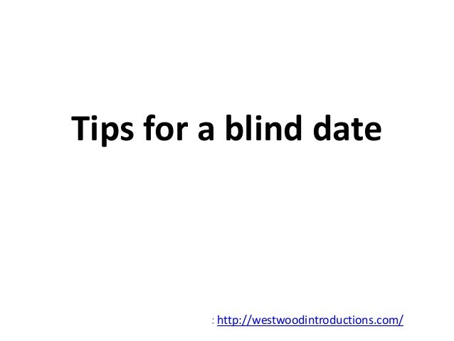 Tips for a blind date  : http://westwoodintroductions.com/