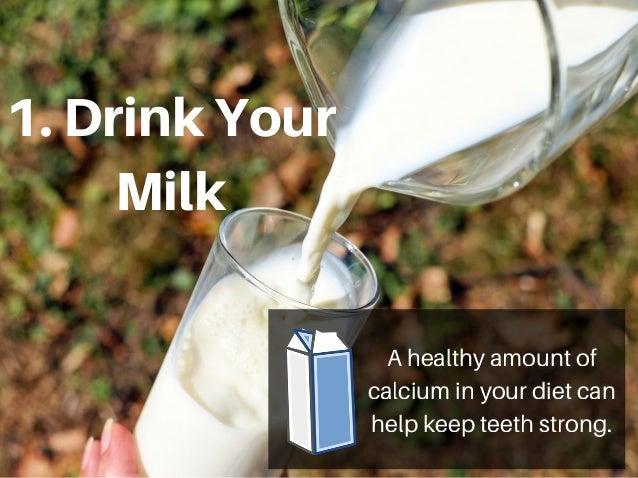 1.DrinkYour Milk A healthy amount of calcium in your diet can help keep teeth strong.