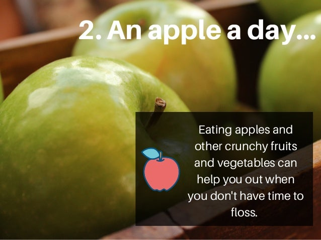 2.Anappleaday... Eating apples and other crunchy fruits and vegetables can help you out when you don't have time to floss.