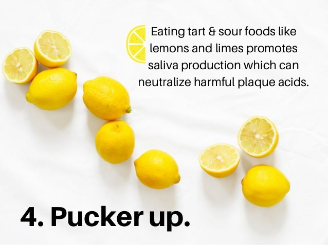 4.Puckerup. Eating tart & sour foods like lemons and limes promotes saliva production which can neutralize harmful plaque ...