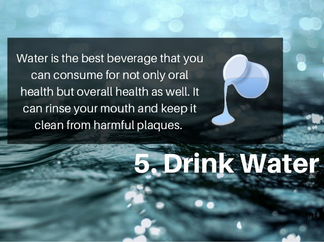 5.DrinkWater Water is the best beverage that you can consume for not only oral health but overall health as well. It can r...