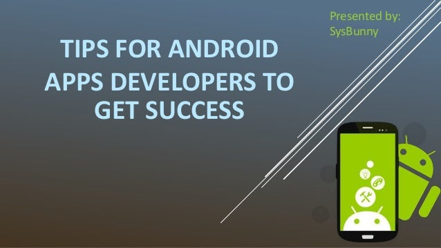 TIPS FOR ANDROID APPS DEVELOPERS TO GET SUCCESS Presented by: SysBunny