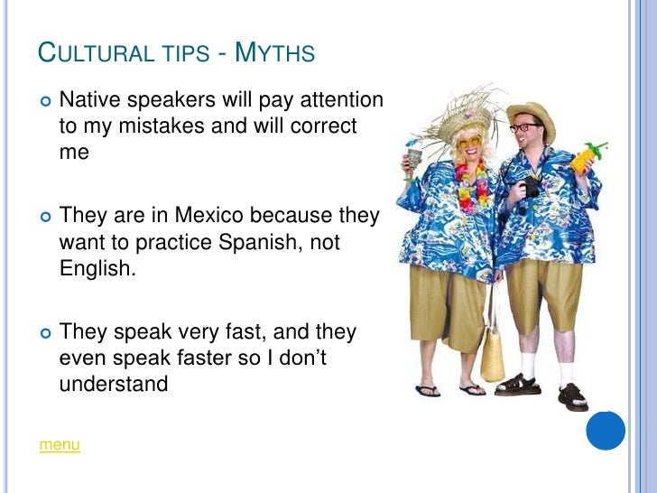 CULTURAL TIPS - MYTHS    Native speakers will pay attention     to my mistakes and will correct     me     They are in M...