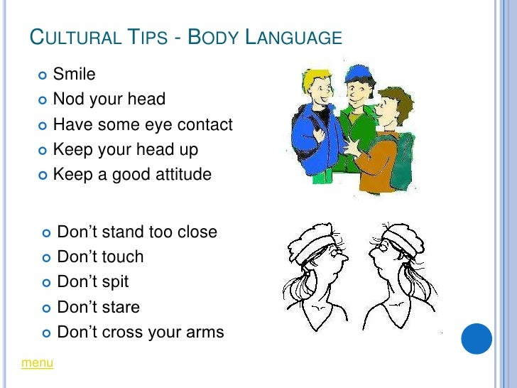 CULTURAL TIPS - BODY LANGUAGE    Smile    Nod your head     Have some eye contact     Keep your head up     Keep a go...