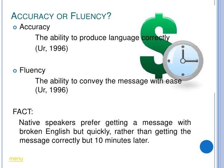 ACCURACY OR FLUENCY?    Accuracy         The ability to produce language correctly         (Ur, 1996)     Fluency       ...