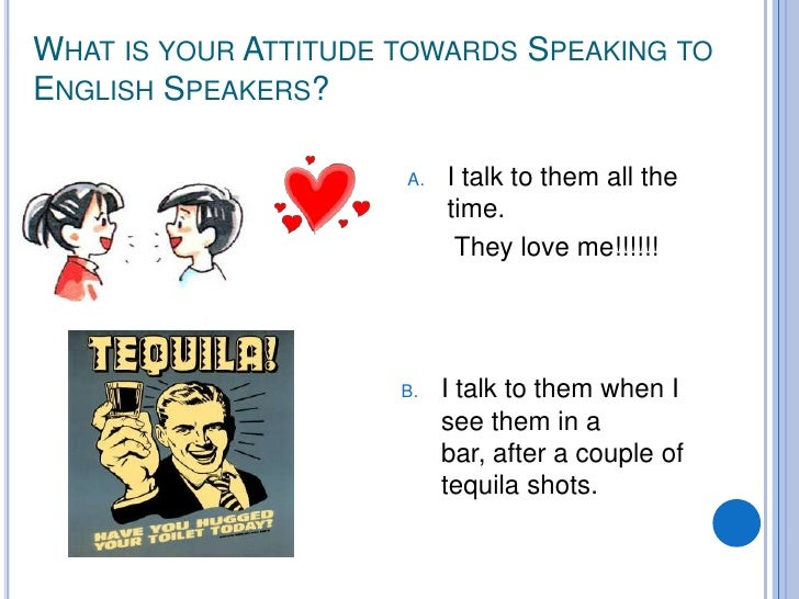 WHAT IS YOUR ATTITUDE TOWARDS SPEAKING TO ENGLISH SPEAKERS?                        A.   I talk to them all the            ...