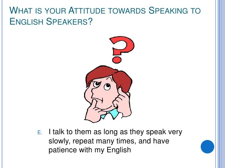 WHAT IS YOUR ATTITUDE TOWARDS SPEAKING TO ENGLISH SPEAKERS?           E.   I talk to them as long as they speak very      ...