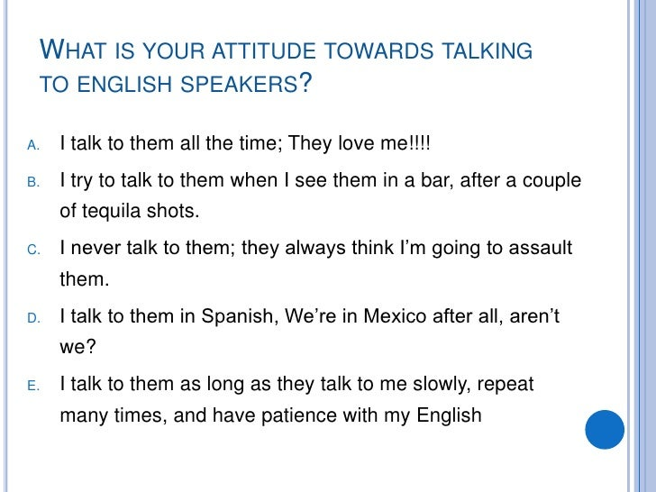 WHAT IS YOUR ATTITUDE TOWARDS TALKING  TO ENGLISH SPEAKERS?  A.   I talk to them all the time; They love me!!!! B.   I try...