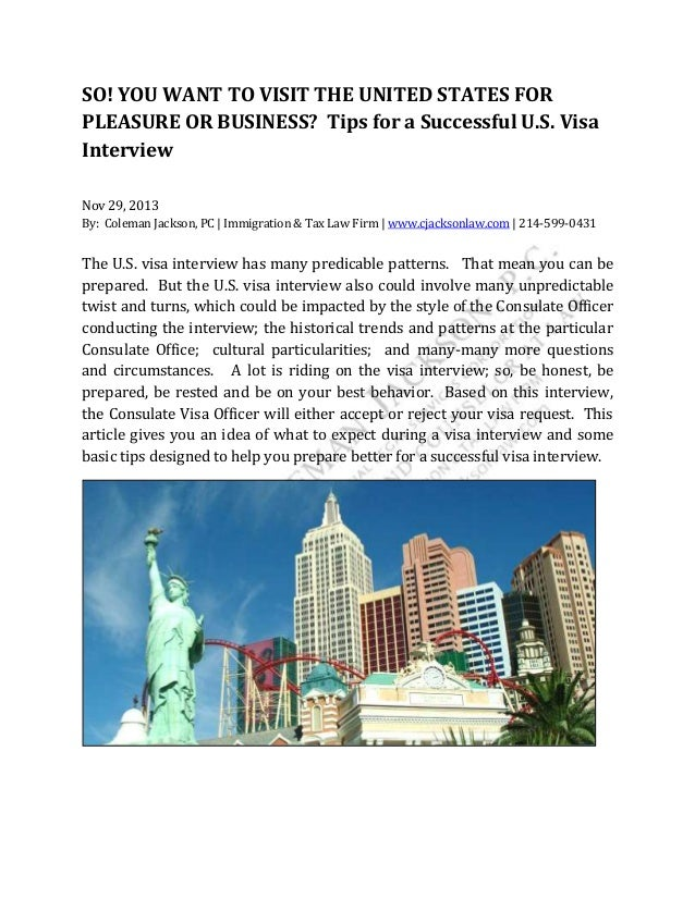 SO! YOU WANT TO VISIT THE UNITED STATES FOR PLEASURE OR BUSINESS? Tips for a Successful U.S. Visa Interview Nov 29, 2013 B...