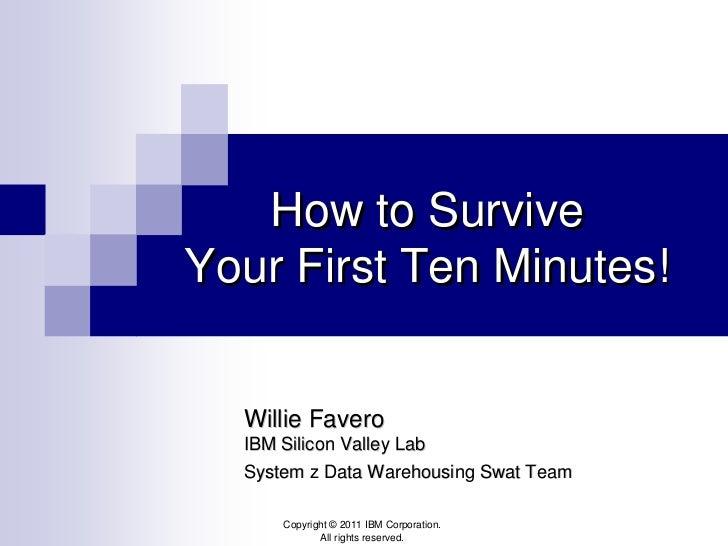 How to SurviveYour First Ten Minutes!  Willie Favero  IBM Silicon Valley Lab  System z Data Warehousing Swat Team      Cop...
