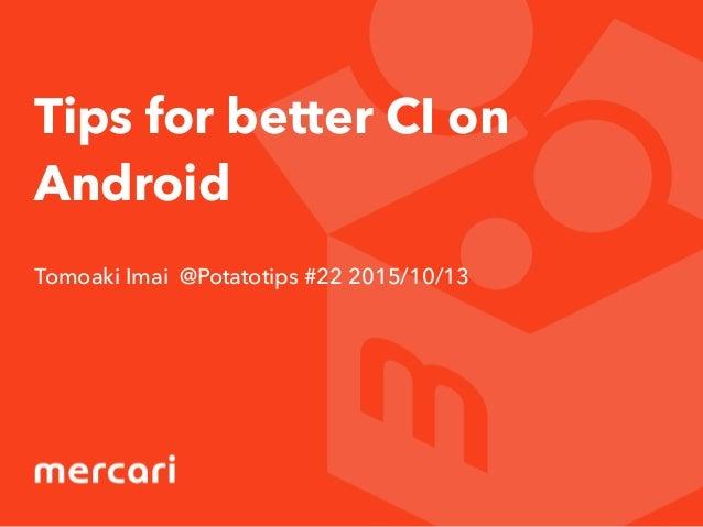 Tips for better CI on Android Tomoaki Imai @Potatotips #22 2015/10/13