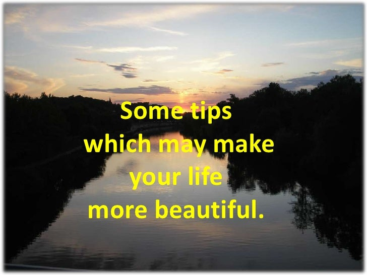 Some tips which may make    your life more beautiful.