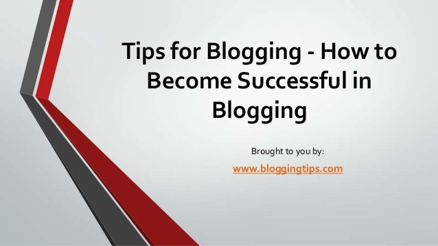 Tips for Blogging - How to Become Successful in Blogging Brought to you by:  www.bloggingtips.com