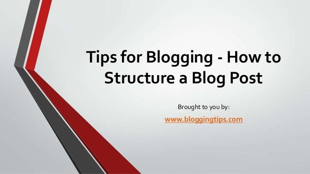Tips for Blogging - How to Structure a Blog Post Brought to you by:  www.bloggingtips.com