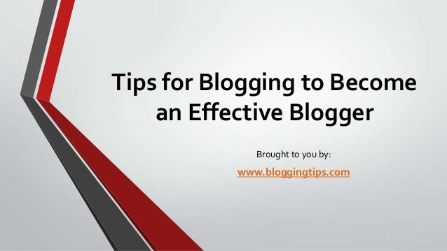 Tips for Blogging to Become an Effective Blogger Brought to you by:  www.bloggingtips.com