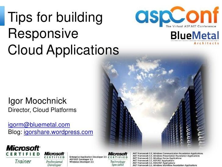 Tips for buildingResponsiveCloud ApplicationsIgor MoochnickDirector, Cloud Platformsigorm@bluemetal.comBlog: igorshare.wor...