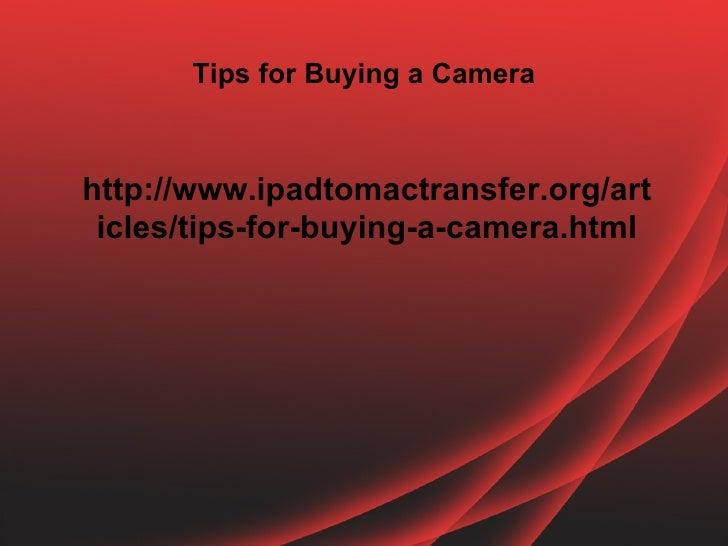Tips for Buying a Camerahttp://www.ipadtomactransfer.org/art icles/tips-for-buying-a-camera.html