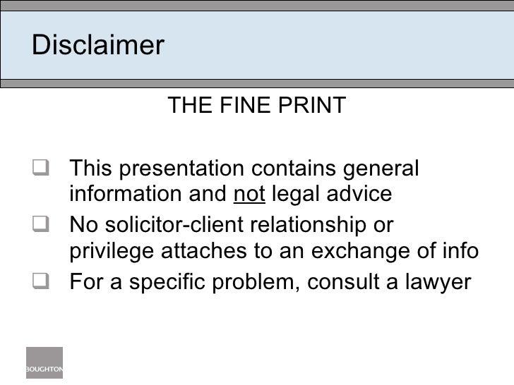 Disclaimer <ul><li>THE FINE PRINT </li></ul><ul><li>This presentation contains general information and  not  legal advice ...