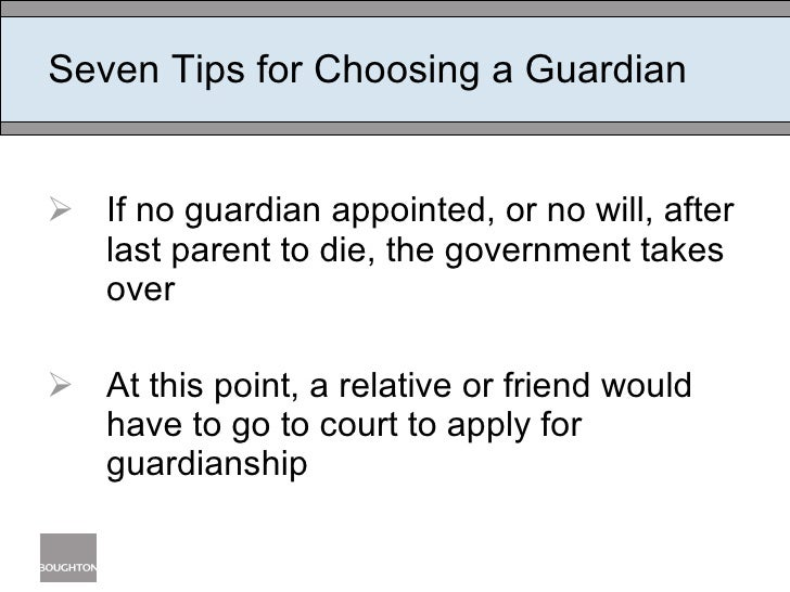 Seven Tips for Choosing a Guardian <ul><li>If no guardian appointed, or no will, after last parent to die, the government ...