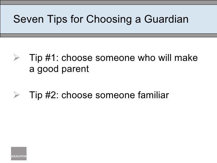 Seven Tips for Choosing a Guardian <ul><li>Tip #1: choose someone who will make a good parent </li></ul><ul><li>Tip #2: ch...