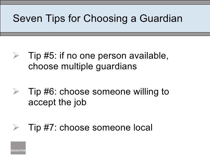 Seven Tips for Choosing a Guardian <ul><li>Tip #5: if no one person available, choose multiple guardians </li></ul><ul><li...