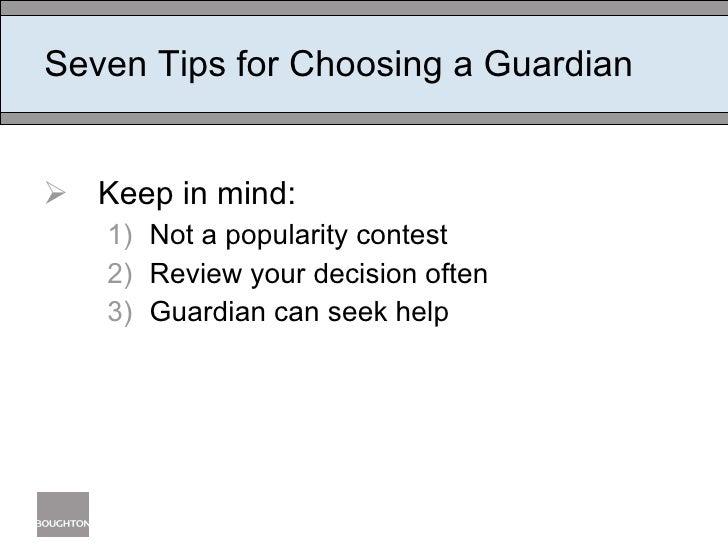 Seven Tips for Choosing a Guardian <ul><li>Keep in mind:  </li></ul><ul><ul><li>Not a popularity contest </li></ul></ul><u...