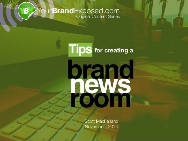 brand news room for creating aTips! YourBrandExposed.com Original Content Series Scott MacFarland November | 2014