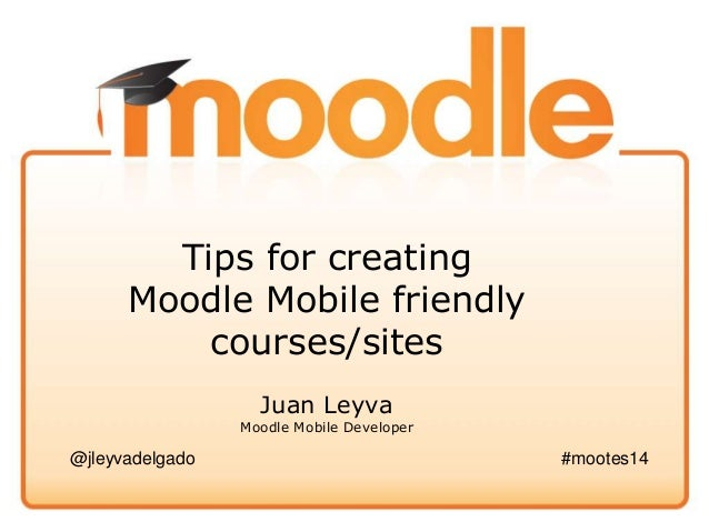 Tips for creating Moodle Mobile friendly courses/sites Juan Leyva Moodle Mobile Developer @jleyvadelgado #mootes14