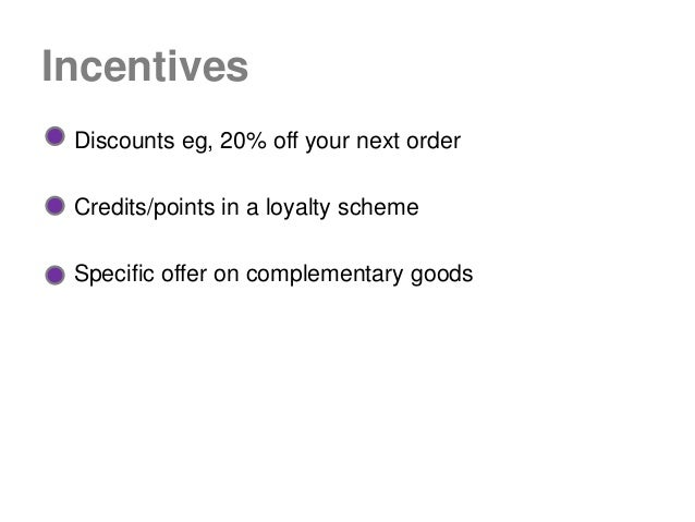 Incentives Discounts eg, 20% off your next order Credits/points in a loyalty scheme Specific offer on complementary goods