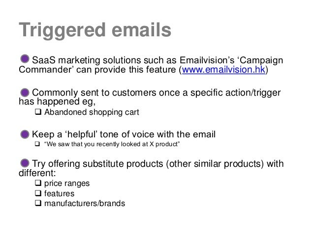 """Triggered emails  SaaS marketing solutions such as Emailvision""""s """"CampaignCommander"""" can provide this feature (www.emailvi..."""