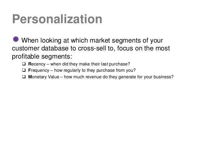 Personalization   When looking at which market segments of yourcustomer database to cross-sell to, focus on the mostprofit...