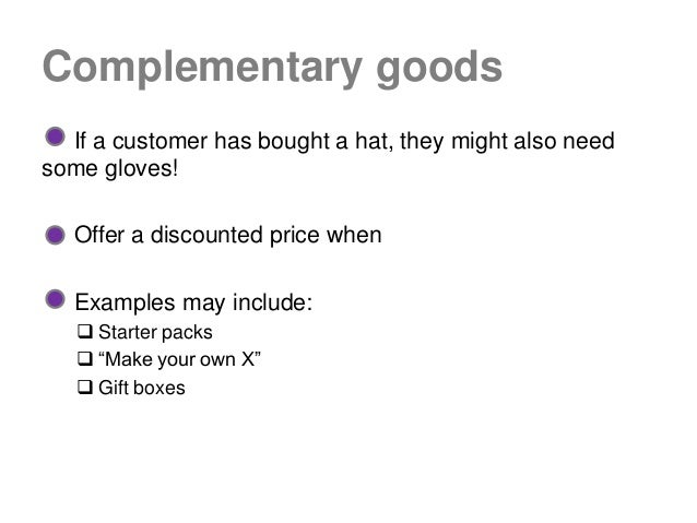Complementary goods  If a customer has bought a hat, they might also needsome gloves!   Offer a discounted price when   Ex...