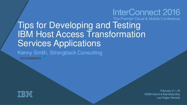 Tips for Developing and Testing IBM Host Access Transformation Services Applications Kenny Smith, Strongback Consulting