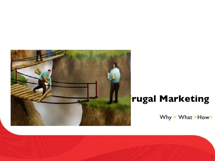 Frugal Marketing       Why > What >How>                          1