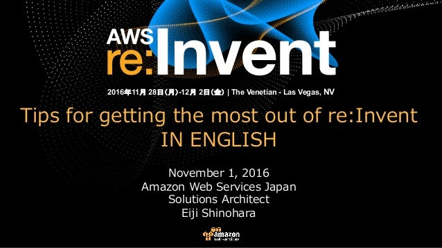 Tips for getting the most out of re:Invent IN ENGLISH November 1, 2016 Amazon Web Services Japan Solutions Architect Eiji ...