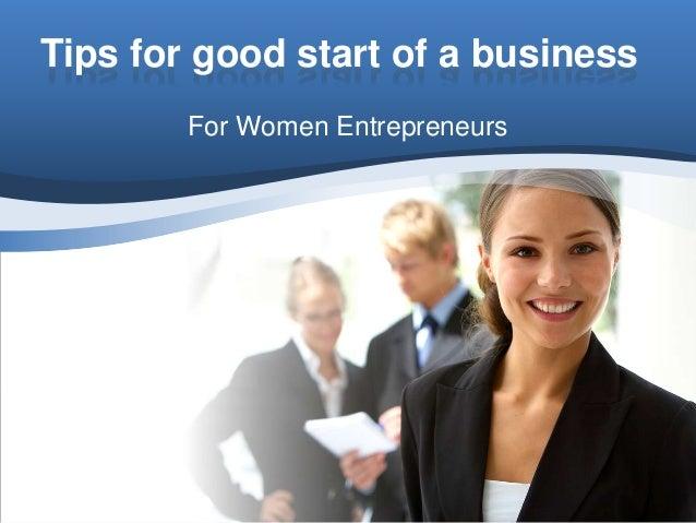 Tips for good start of a business        For Women Entrepreneurs