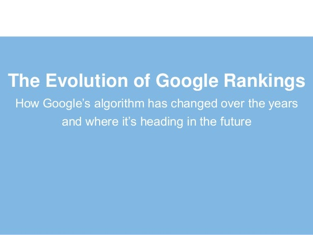The Evolution of Google RankingsHow Google's algorithm has changed over the years      and where it's heading in the future