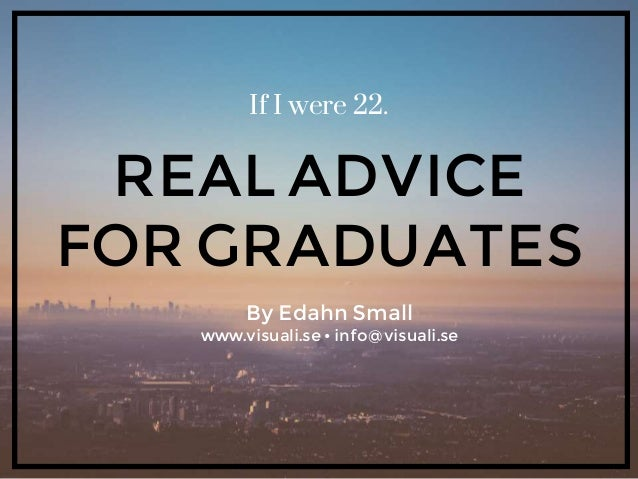 If I were 22. REAL ADVICE FOR GRADUATES By Edahn Small www.visuali.se • info@visuali.se
