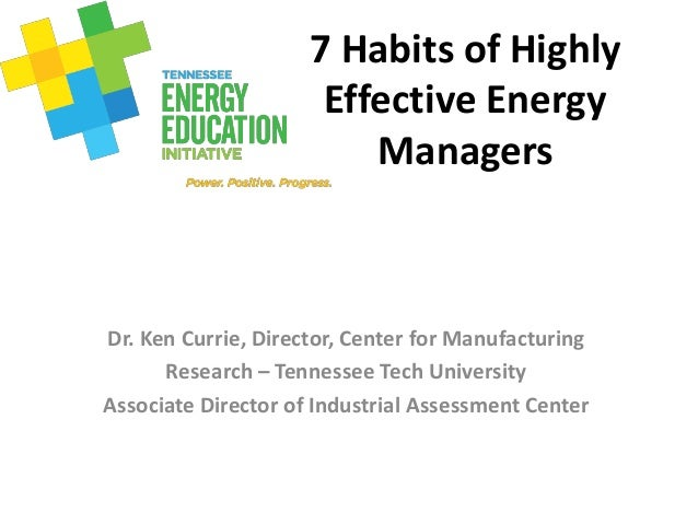 7 Habits of Highly Effective Energy Managers Dr. Ken Currie, Director, Center for Manufacturing Research – Tennessee Tech ...