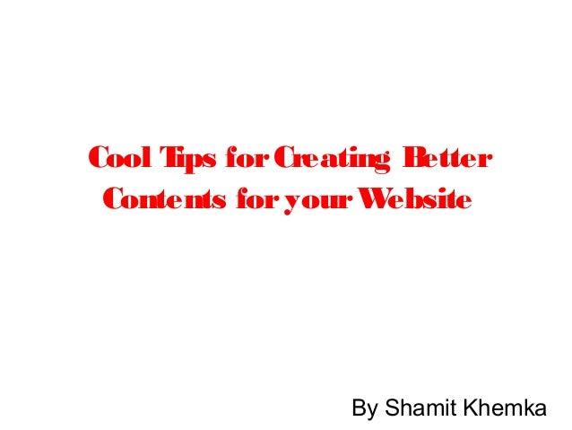 Cool Tips forCreating Better Contents foryourWebsite By Shamit Khemka