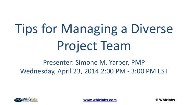 © Whizlabswww.whizlabs.com Tips for Managing a Diverse Project Team Presenter: Simone M. Yarber, PMP Wednesday, April 23, ...