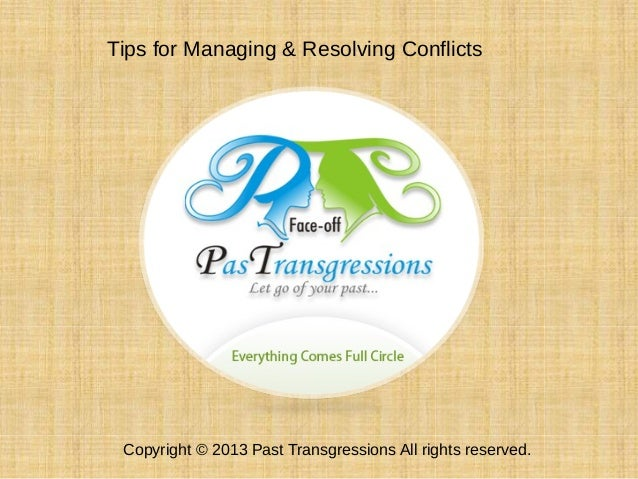 Tips for Managing & Resolving Conflicts Copyright © 2013 Past Transgressions All rights reserved.